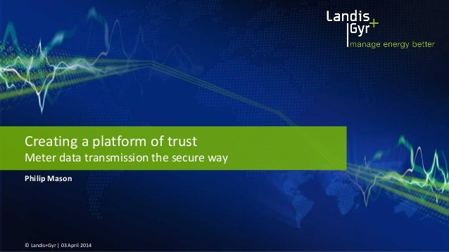 Philip Mason © Landis+Gyr | 03 April 2014 Creating a platform of trust Meter data transmission the secure way