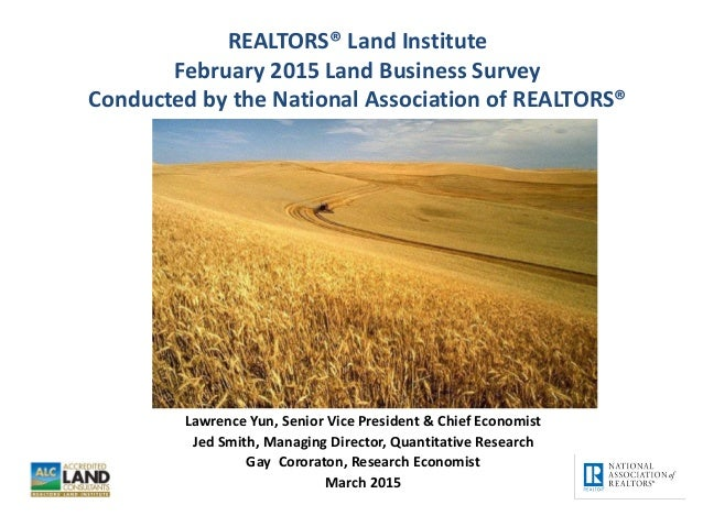 REALTORS® Land Institute February 2015 Land Business Survey Conducted by the National Association of REALTORS® Lawrence Yu...