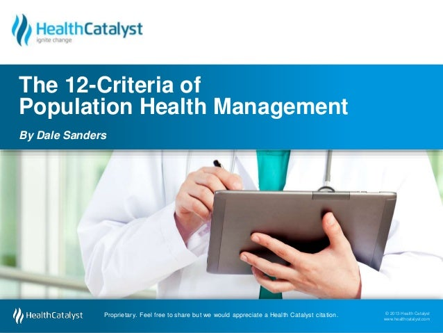 © 2013 Health Catalyst  www.healthcatalyst.com  The 12-Criteria of  Population Health Management  By Dale Sanders  Proprie...