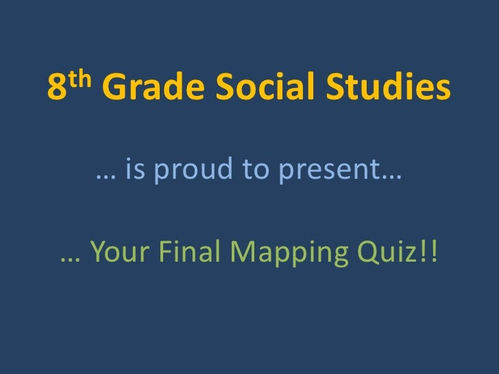th 8     Grade Social Studies       … is proud to present…  … Your Final Mapping Quiz!!