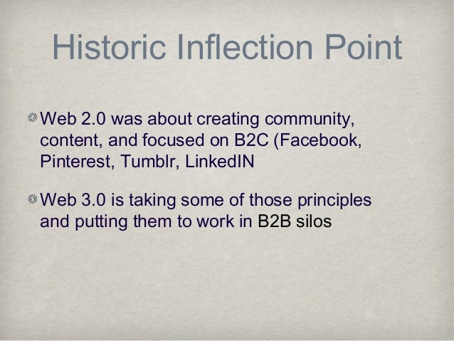 Historic Inflection PointWeb 2.0 was about creating community,content, and focused on B2C (Facebook,Pinterest, Tumblr, Lin...