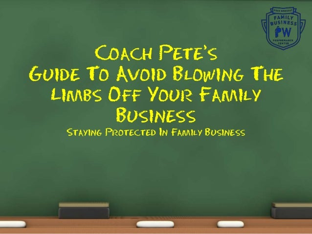 Coach Pete's Guide To Avoid Blowing The Limbs Off Your Family Business Staying Protected In Family Business