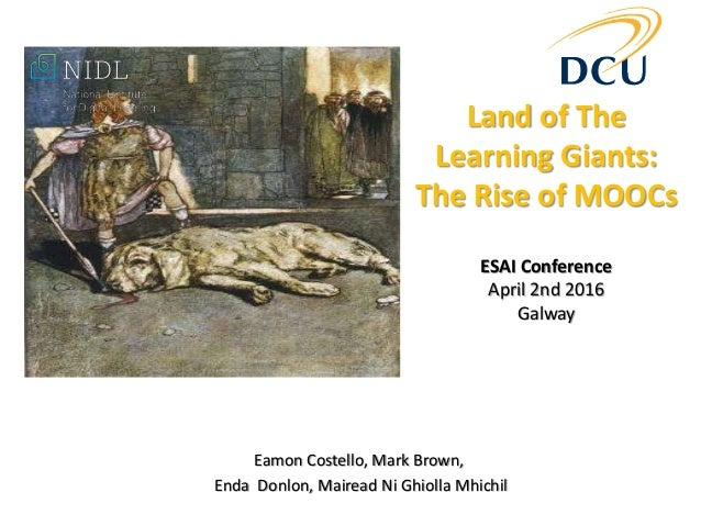 Land of The Learning Giants: The Rise of MOOCs ESAI Conference April 2nd 2016 Galway Eamon Costello, Mark Brown, Enda Donl...