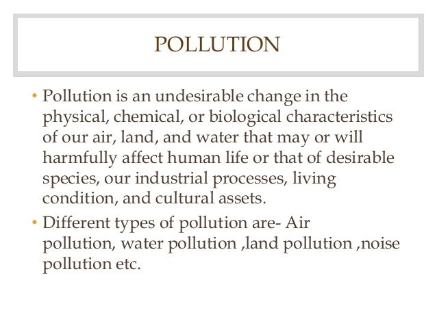 POLLUTION • Pollution is an undesirable change in the physical, chemical, or biological characteristics of our air, land, ...