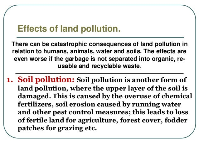 effects of land pollution Land pollution is a destruction of earth's land mass due to excessive human activities which maybe directly or indirectly, that can affect the people living in the area such degradation is due to .