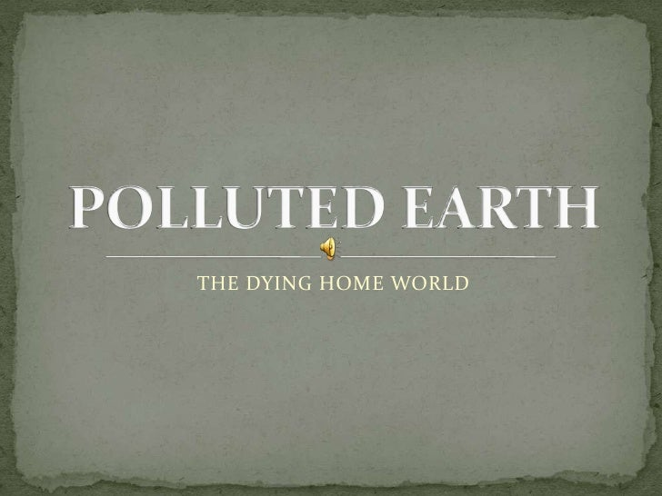 THE DYING HOME WORLD<br />POLLUTED EARTH<br />