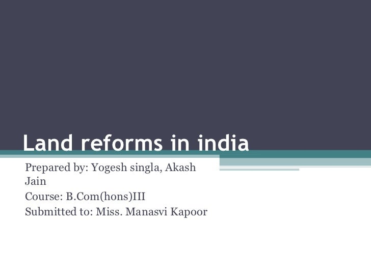 Land reforms in india  Prepared by: Yogesh singla, Akash Jain Course: B.Com(hons)III Submitted to: Miss. Manasvi Kapoor