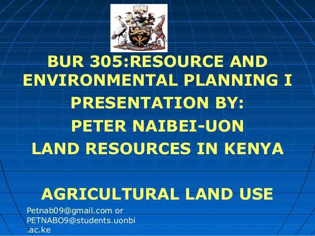 BUR 305:RESOURCE AND ENVIRONMENTAL PLANNING I PRESENTATION BY: PETER NAIBEI-UON LAND RESOURCES IN KENYA AGRICULTURAL LAND ...