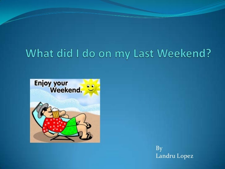 What did I do on my Last Weekend?<br />By<br />Landru Lopez<br />