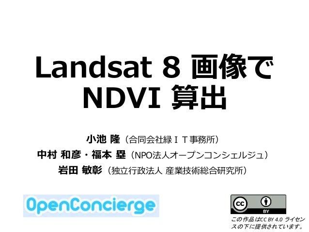 Landsat 8 画像で NDVI 算出 小池 隆(合同会社緑IT事務所) 中村 和彦・福本 塁(NPO法人オープンコンシェルジュ) 岩田 敏彰(独立行政法人 産業技術総合研究所) この作品はCC BY 4.0 ライセン スの下に提供されてい...