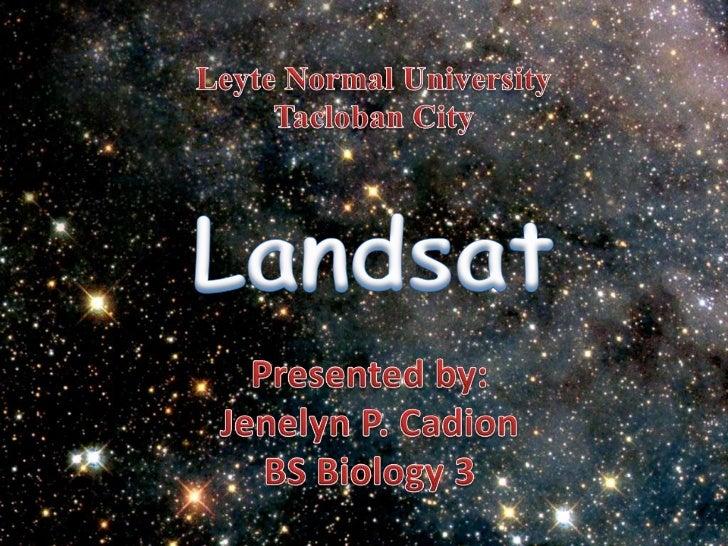 Leyte Normal UniversityTacloban City<br />Landsat<br />Presented by:<br />Jenelyn P. Cadion<br />BS Biology 3<br />