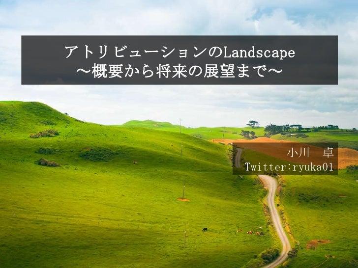 1                    アトリビューションのLandscape                     ~概要から将来の展望まで~                                         小川 卓   ...