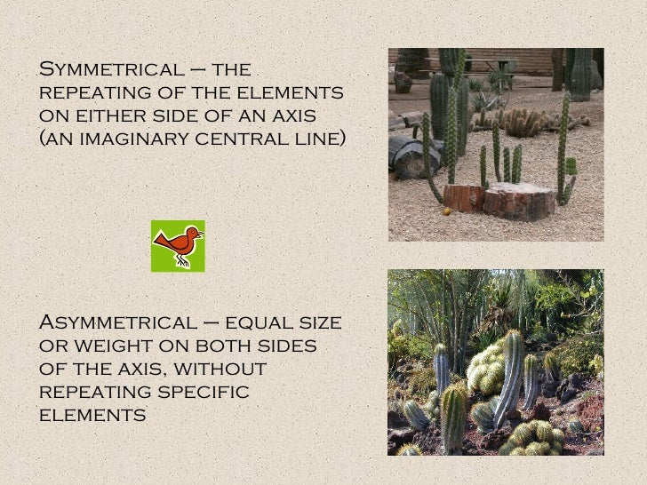 Symmetrical – the repeating of the elements on either side of an axis (an imaginary central line) Asymmetrical – equal siz...
