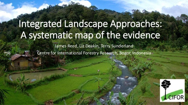 Integrated Landscape Approaches: A systematic map of the evidence James Reed, Liz Deakin, Terry Sunderland Centre for Inte...