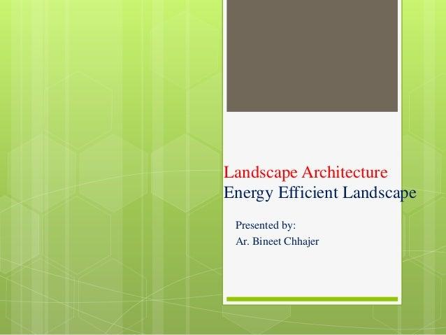 Landscape Architecture Energy Efficient Landscape Presented by: Ar. Bineet Chhajer