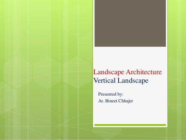 Landscape Architecture Vertical Landscape Presented by: Ar. Bineet Chhajer