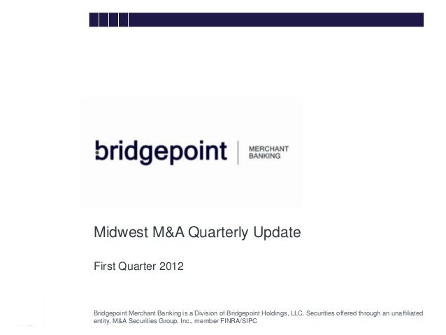Midwest M&A Quarterly Update        First Quarter 2012bridg        Bridgepoint Merchant Banking is a Division of Bridgepoi...