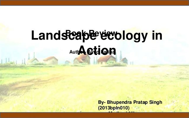 Landscape ecology in Action Book Review By- Bhupendra Pratap Singh (2013bpln010) Madhavi Nikose Author- Almo Farina