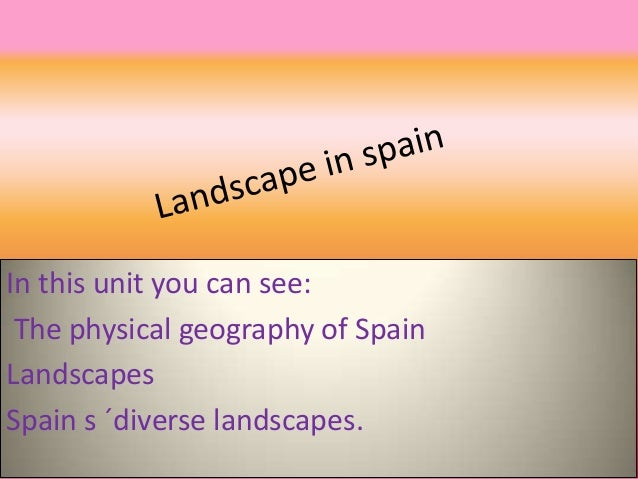 In this unit you can see: The physical geography of Spain Landscapes Spain s ´diverse landscapes.