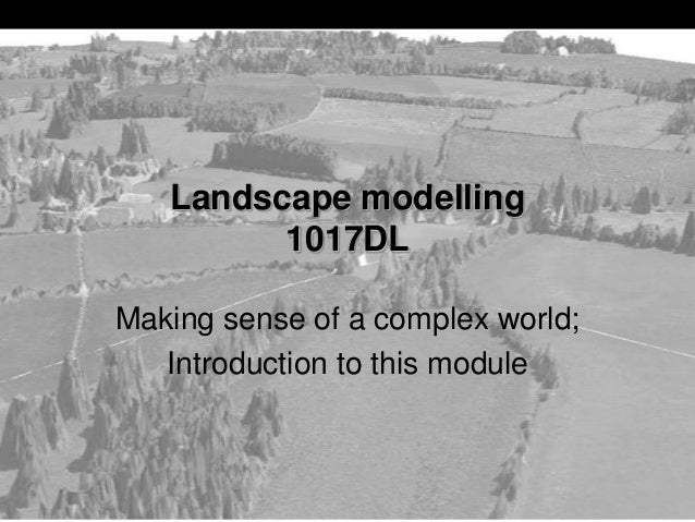 Making sense of a complex world; Introduction to this module Landscape modelling 1017DL