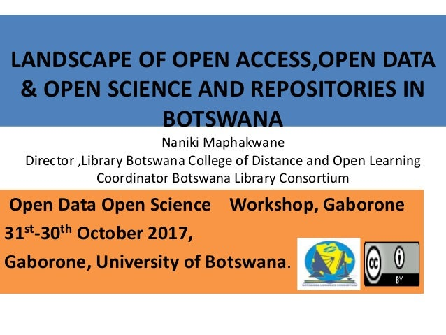 LANDSCAPE OF OPEN ACCESS,OPEN DATA & OPEN SCIENCE AND REPOSITORIES IN BOTSWANA Naniki Maphakwane Director ,Library Botswan...