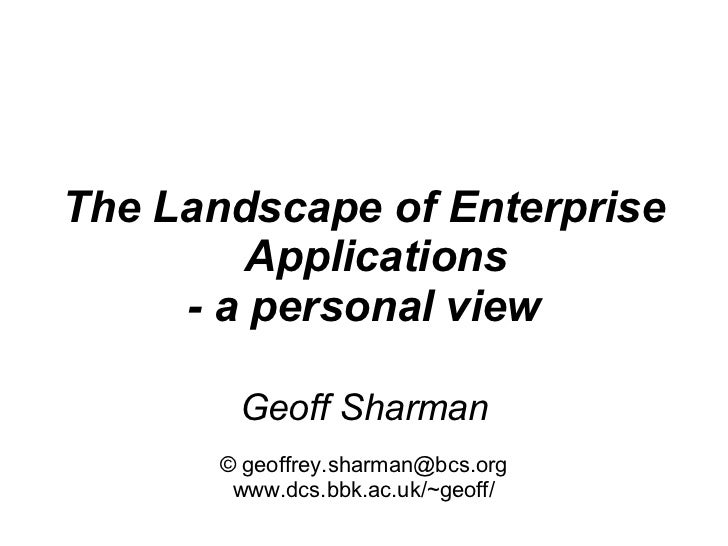 The Landscape of Enterprise         Applications     - a personal view        Geoff Sharman       © geoffrey.sharman@bcs.o...