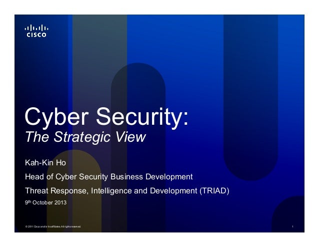 © 2011 Cisco and/or its affiliates. All rights reserved. 1 Cyber Security: The Strategic View Kah-Kin Ho Head of Cyber Sec...