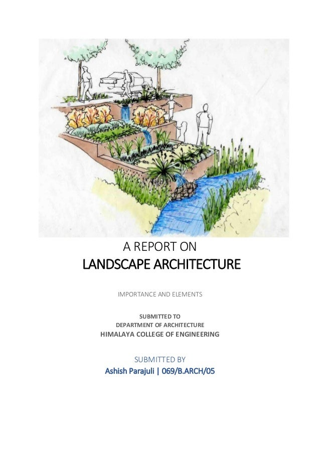 A REPORT ON LANDSCAPE ARCHITECTURE IMPORTANCE AND ELEMENTS SUBMITTED TO DEPARTMENT OF ARCHITECTURE HIMALAYA COLLEGE OF ENG...