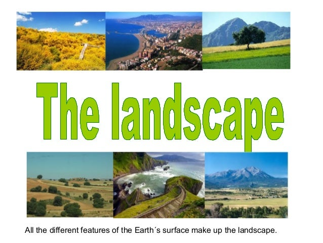 All the different features of the Earth´s surface make up the landscape.