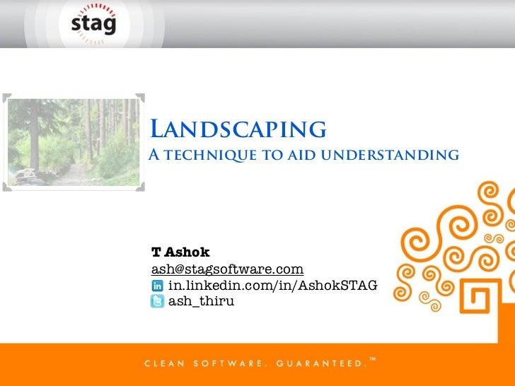 LandscapingA technique to aid understandingT Ashokash@stagsoftware.com  in.linkedin.com/in/AshokSTAG  ash_thiru