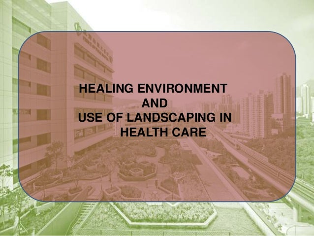 HEALING ENVIRONMENT AND USE OF LANDSCAPING IN HEALTH CARE