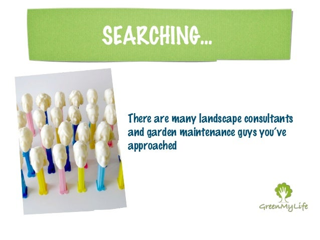 SEARCHING...  There are many landscape consultants  and garden maintenance guys you've  approached