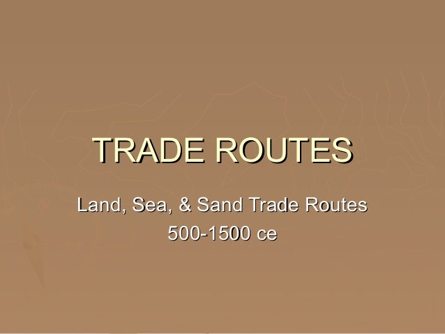 TRADE ROUTESTRADE ROUTES Land, Sea, & Sand Trade RoutesLand, Sea, & Sand Trade Routes 500-1500 ce500-1500 ce