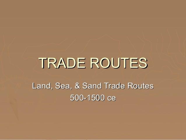 TRADE ROUTESTRADE ROUTES Land, Sea, & Sand Trade RoutesLand, Sea, & Sand Trade Routes 500-1500 ce500-1500 ce