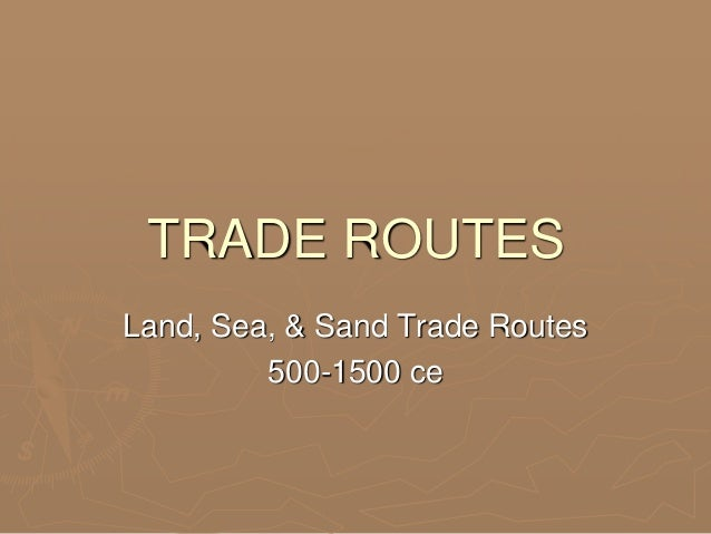TRADE ROUTES Land, Sea, & Sand Trade Routes 500-1500 ce