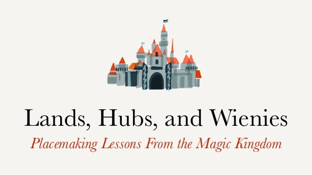 Lands, Hubs, and Wienies Placemaking Lessons From the Magic Kingdom