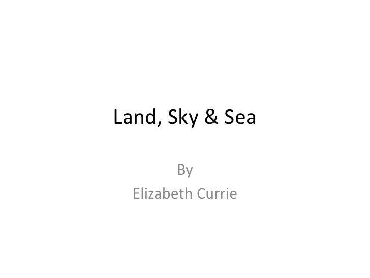 Land, Sky & Sea<br />By<br />Elizabeth Currie<br />