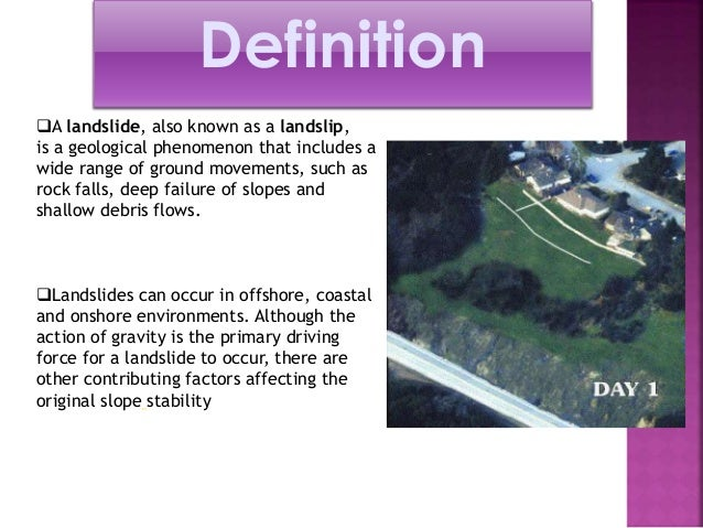 Definition  A landslide, also known as a landslip,  is a geological phenomenon that includes a  wide range of ground move...