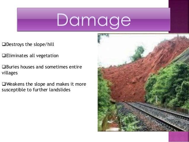 Damage  Destroys the slope/hill  Eliminates all vegetation  Buries houses and sometimes entire  villages  Weakens the ...