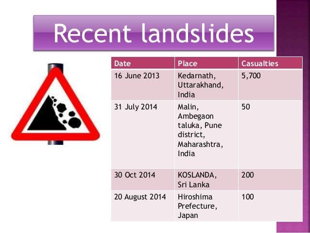 Recent landslides  Date Place Casualties  16 June 2013 Kedarnath,  Uttarakhand,  India  5,700  31 July 2014 Malin,  Ambega...