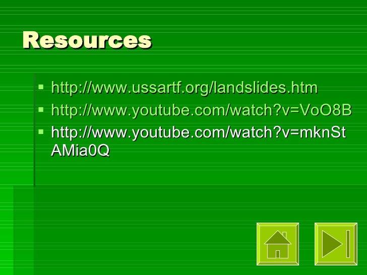 Resources <ul><li>http://www.ussartf.org/landslides.htm </li></ul><ul><li>http://www.youtube.com/watch?v=VoO8BNKAuNE </li>...
