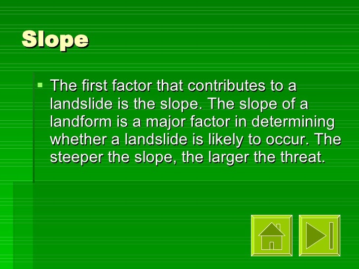 Slope <ul><li>The first factor that contributes to a landslide is the slope. The slope of a landform is a major factor in ...
