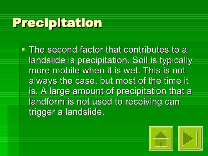 Precipitation <ul><li>The second factor that contributes to a landslide is precipitation. Soil is typically more mobile wh...