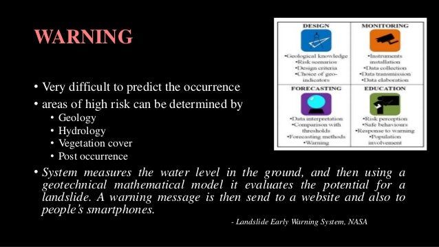 WARNING • Very difficult to predict the occurrence • areas of high risk can be determined by • Geology • Hydrology • Veget...