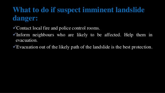 What to do if suspect imminent landslide danger: Contact local fire and police control rooms. Inform neighbours who are ...