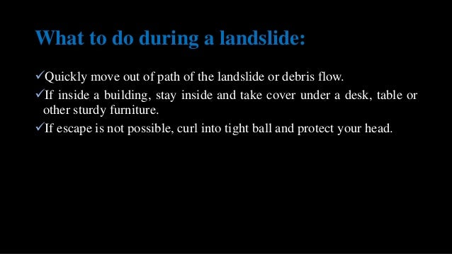 What to do during a landslide: Quickly move out of path of the landslide or debris flow. If inside a building, stay insi...