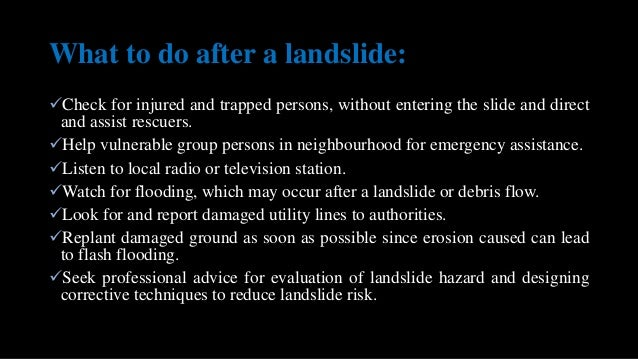 What to do after a landslide: Check for injured and trapped persons, without entering the slide and direct and assist res...