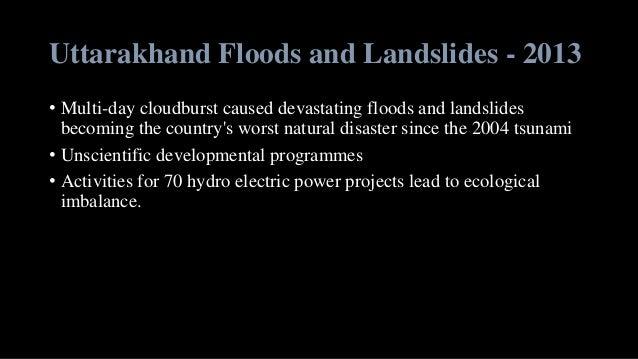 Uttarakhand Floods and Landslides - 2013 • Multi-day cloudburst caused devastating floods and landslides becoming the coun...
