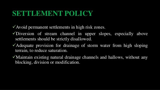 SETTLEMENT POLICY Avoid permanent settlements in high risk zones. Diversion of stream channel in upper slopes, especiall...