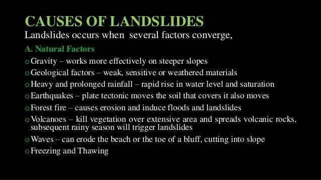 CAUSES OF LANDSLIDES Landslides occurs when several factors converge, A. Natural Factors oGravity – works more effectively...